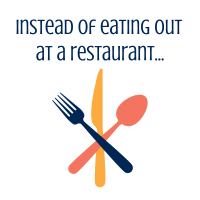 Instead of eating out at a restaurant...